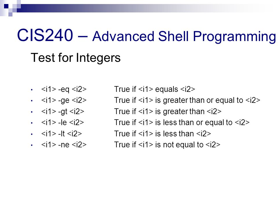 CIS240 – Advanced Shell Programming Test for Integers -eq True if equals -ge True if is greater than or equal to -gt True if is greater than -le True if is less than or equal to -lt True if is less than -ne True if is not equal to