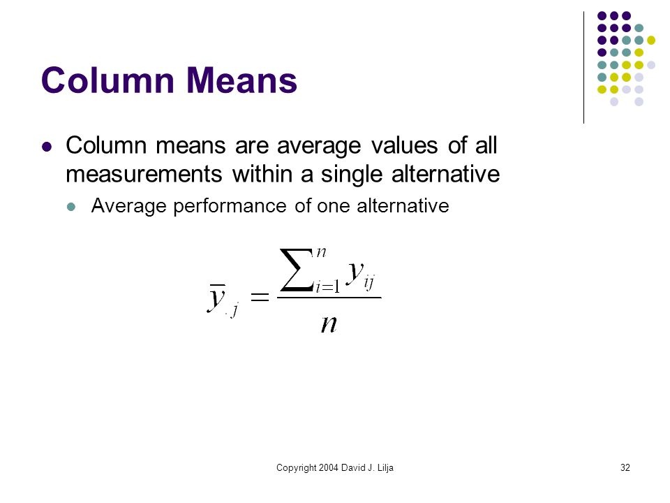 Copyright 2004 David J. Lilja32 Column Means Column means are average values of all measurements within a single alternative Average performance of on