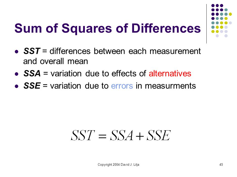 Copyright 2004 David J. Lilja45 Sum of Squares of Differences SST = differences between each measurement and overall mean SSA = variation due to effec