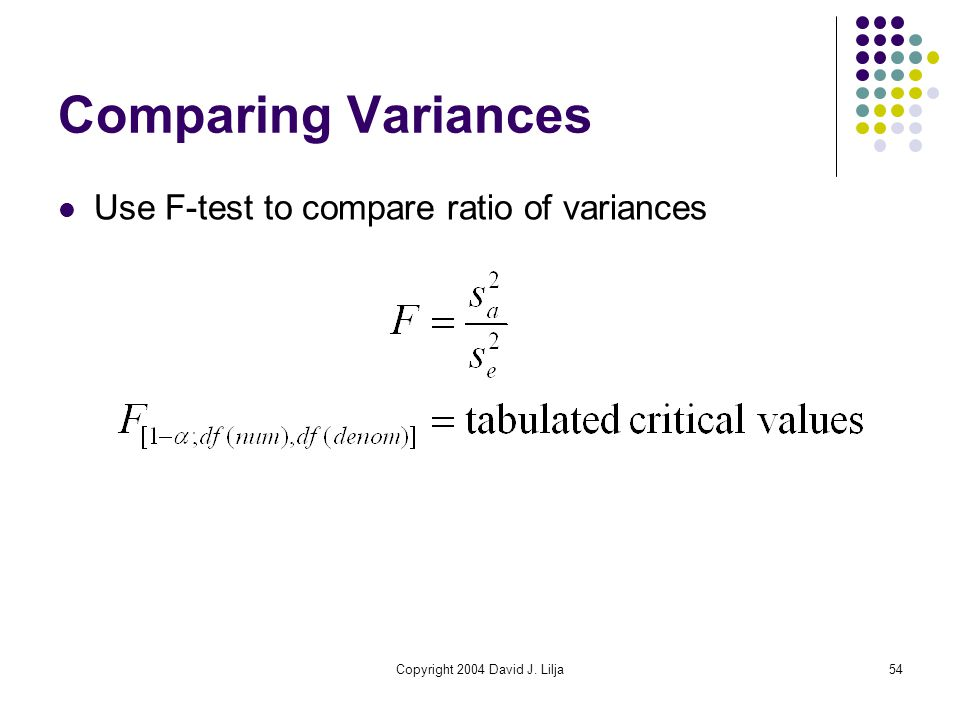 Copyright 2004 David J. Lilja54 Comparing Variances Use F-test to compare ratio of variances