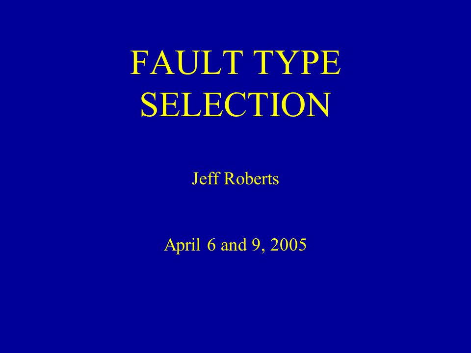 FAULT TYPE SELECTION Jeff Roberts April 6 and 9, 2005