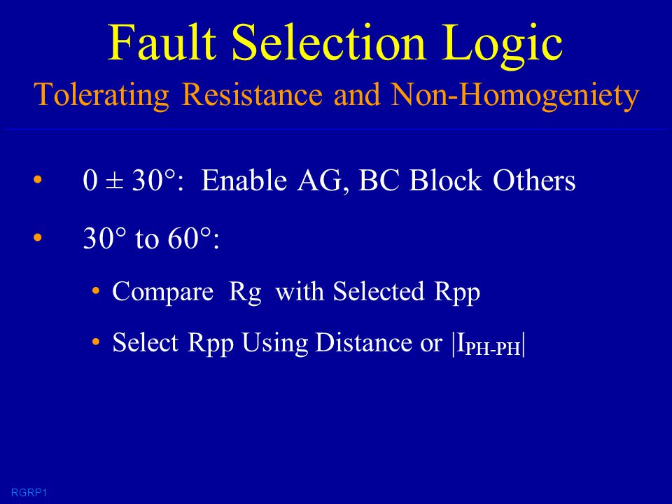 Fault Selection Logic Tolerating Resistance and Non-Homogeniety 0 ± 30°: Enable AG, BC Block Others 30° to 60°: Compare Rg with Selected Rpp Select Rpp Using Distance or |I PH-PH | RGRP1