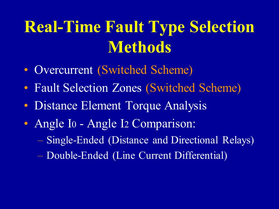 Real-Time Fault Type Selection Methods Overcurrent (Switched Scheme) Fault Selection Zones (Switched Scheme) Distance Element Torque Analysis Angle I 0 - Angle I 2 Comparison: –Single-Ended (Distance and Directional Relays) –Double-Ended (Line Current Differential)