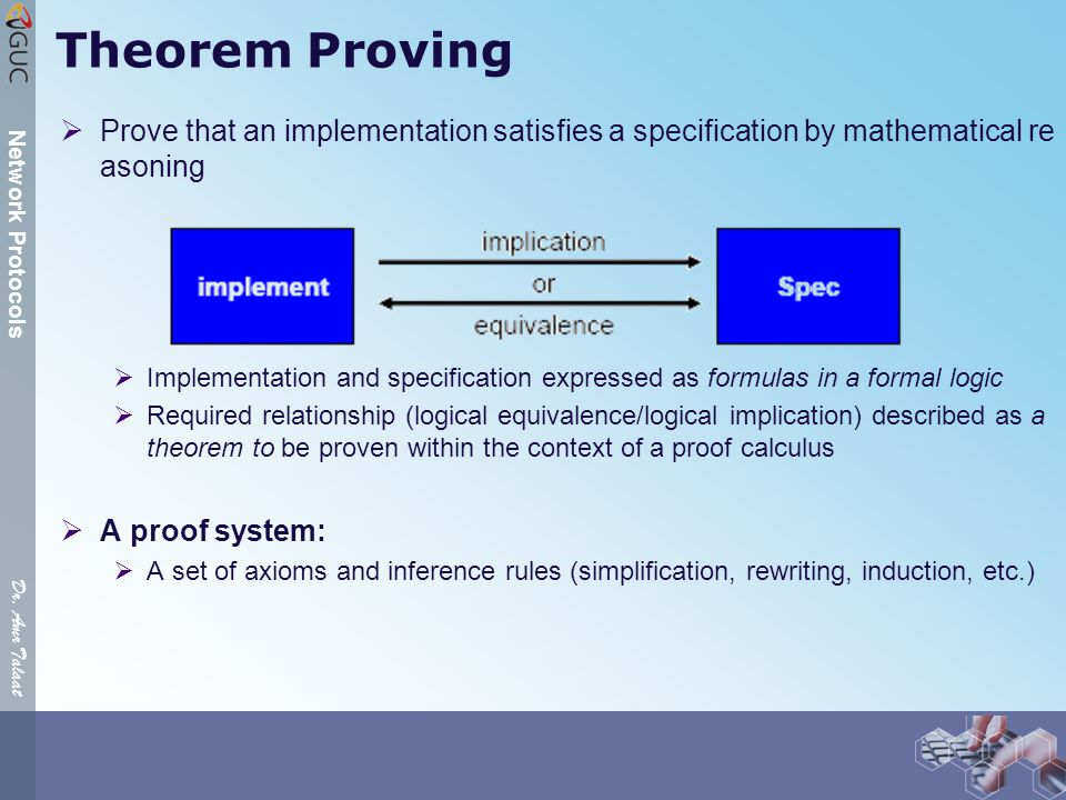 Dr. Amr Talaat Network Protocols Theorem Proving  Prove that an implementation satisfies a specification by mathematical re asoning  Implementation
