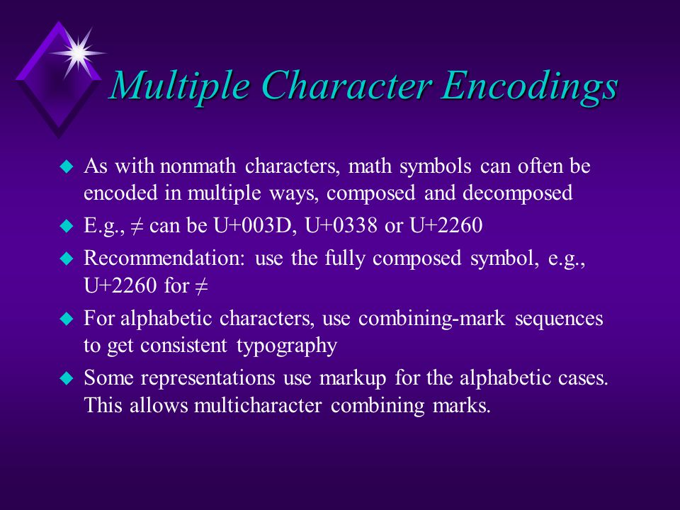 Multiple Character Encodings u As with nonmath characters, math symbols can often be encoded in multiple ways, composed and decomposed u E.g., ≠ can be U+003D, U+0338 or U+2260 u Recommendation: use the fully composed symbol, e.g., U+2260 for ≠ u For alphabetic characters, use combining-mark sequences to get consistent typography u Some representations use markup for the alphabetic cases.