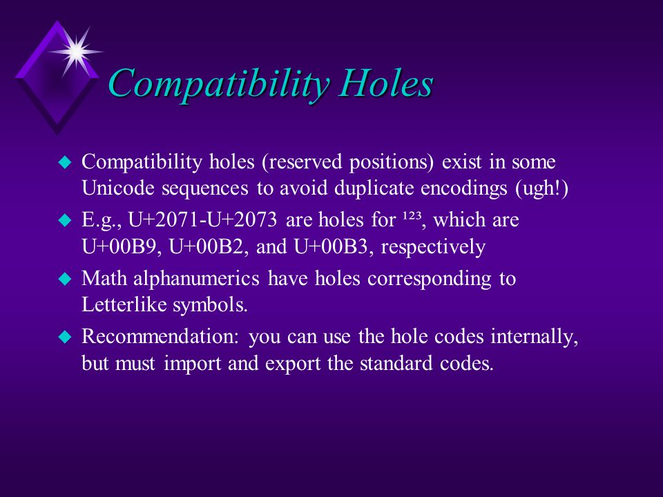 Compatibility Holes u Compatibility holes (reserved positions) exist in some Unicode sequences to avoid duplicate encodings (ugh!) u E.g., U+2071-U+2073 are holes for ¹²³, which are U+00B9, U+00B2, and U+00B3, respectively u Math alphanumerics have holes corresponding to Letterlike symbols.