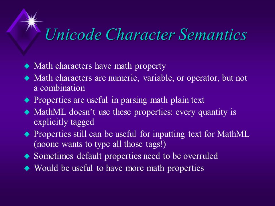 Unicode Character Semantics u Math characters have math property u Math characters are numeric, variable, or operator, but not a combination u Properties are useful in parsing math plain text u MathML doesn't use these properties: every quantity is explicitly tagged u Properties still can be useful for inputting text for MathML (noone wants to type all those tags!) u Sometimes default properties need to be overruled u Would be useful to have more math properties