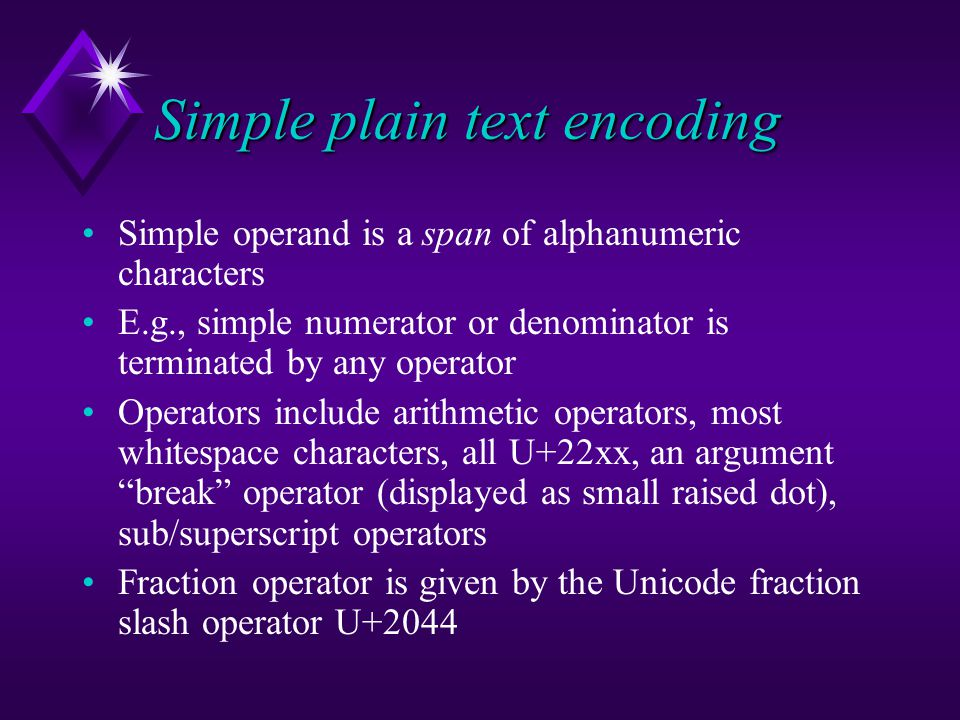 Simple plain text encoding Simple operand is a span of alphanumeric characters E.g., simple numerator or denominator is terminated by any operator Operators include arithmetic operators, most whitespace characters, all U+22xx, an argument break operator (displayed as small raised dot), sub/superscript operators Fraction operator is given by the Unicode fraction slash operator U+2044