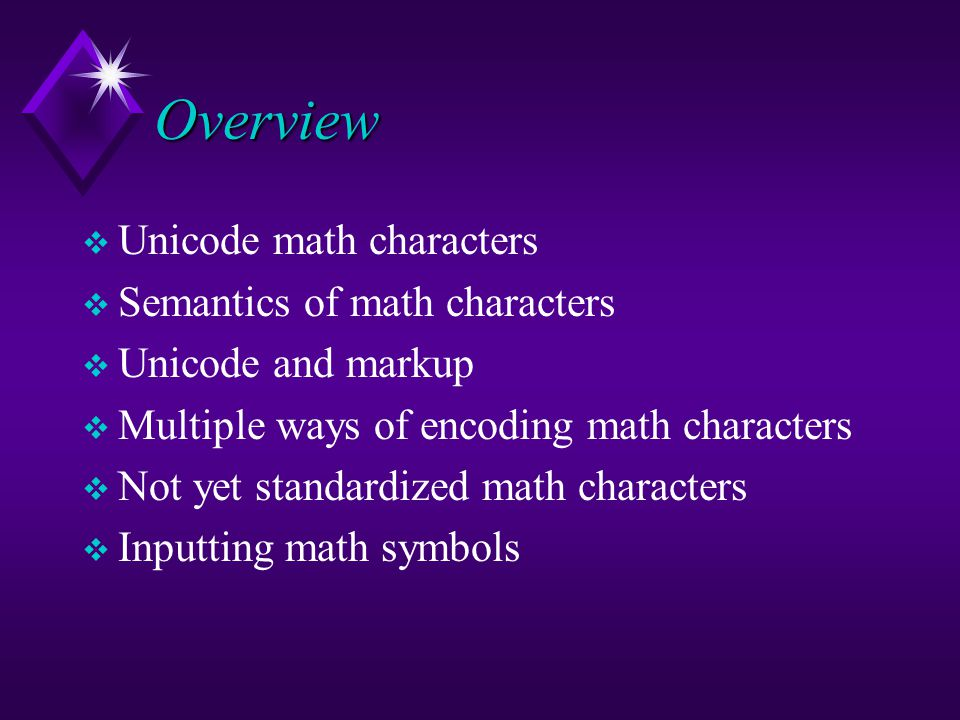 Overview  Unicode math characters  Semantics of math characters  Unicode and markup  Multiple ways of encoding math characters  Not yet standardized math characters  Inputting math symbols