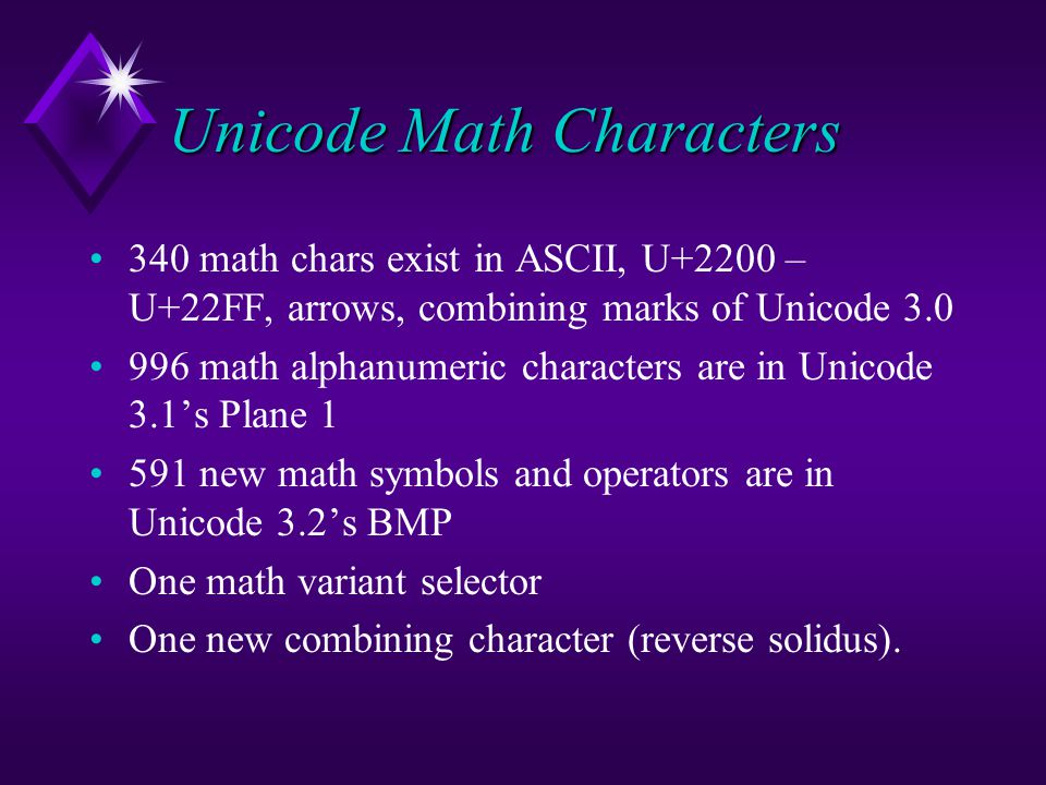 Unicode Math Characters 340 math chars exist in ASCII, U+2200 – U+22FF, arrows, combining marks of Unicode 3.0 996 math alphanumeric characters are in Unicode 3.1's Plane 1 591 new math symbols and operators are in Unicode 3.2's BMP One math variant selector One new combining character (reverse solidus).