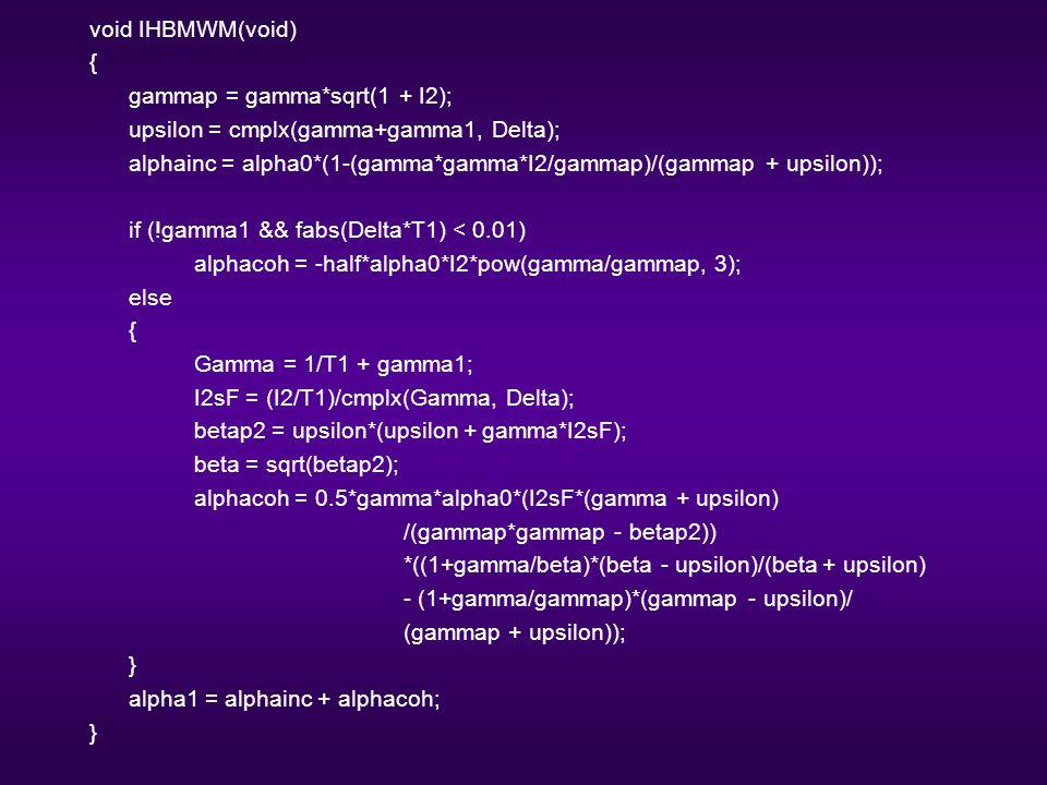 void IHBMWM(void) { gammap = gamma*sqrt(1 + I2); upsilon = cmplx(gamma+gamma1, Delta); alphainc = alpha0*(1-(gamma*gamma*I2/gammap)/(gammap + upsilon)); if (!gamma1 && fabs(Delta*T1) < 0.01) alphacoh = -half*alpha0*I2*pow(gamma/gammap, 3); else { Gamma = 1/T1 + gamma1; I2sF = (I2/T1)/cmplx(Gamma, Delta); betap2 = upsilon*(upsilon + gamma*I2sF); beta = sqrt(betap2); alphacoh = 0.5*gamma*alpha0*(I2sF*(gamma + upsilon) /(gammap*gammap - betap2)) *((1+gamma/beta)*(beta - upsilon)/(beta + upsilon) - (1+gamma/gammap)*(gammap - upsilon)/ (gammap + upsilon)); } alpha1 = alphainc + alphacoh; }