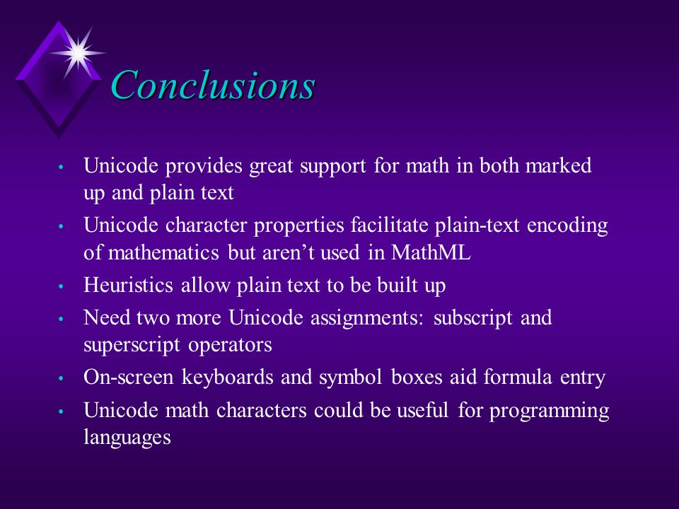 Conclusions Unicode provides great support for math in both marked up and plain text Unicode character properties facilitate plain-text encoding of mathematics but aren't used in MathML Heuristics allow plain text to be built up Need two more Unicode assignments: subscript and superscript operators On-screen keyboards and symbol boxes aid formula entry Unicode math characters could be useful for programming languages