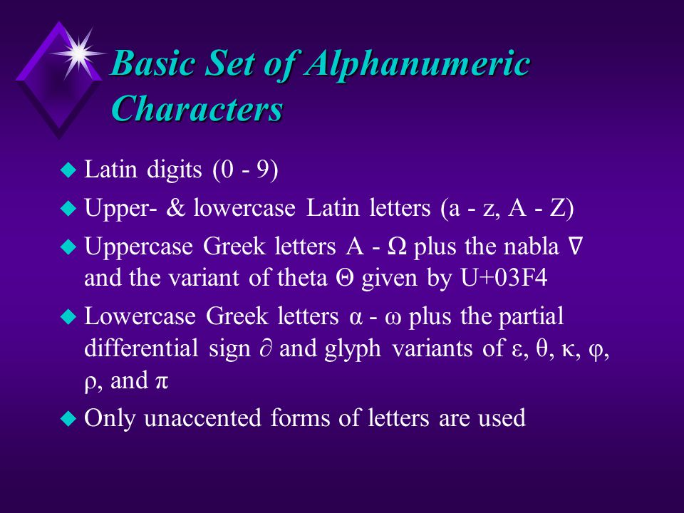 Basic Set of Alphanumeric Characters u Latin digits (0 - 9) u Upper- & lowercase Latin letters (a - z, A - Z) u Uppercase Greek letters Α - Ω plus the nabla ∇ and the variant of theta Θ given by U+03F4 u Lowercase Greek letters α - ω plus the partial differential sign ∂ and glyph variants of ε, θ, κ, φ, ρ, and π u Only unaccented forms of letters are used