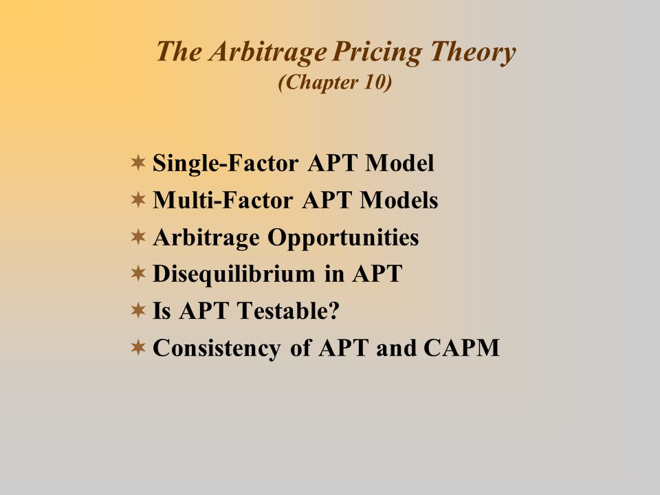 The Arbitrage Pricing Theory (Chapter 10)  Single-Factor APT Model  Multi-Factor APT Models  Arbitrage Opportunities  Disequilibrium in APT  Is APT Testable.