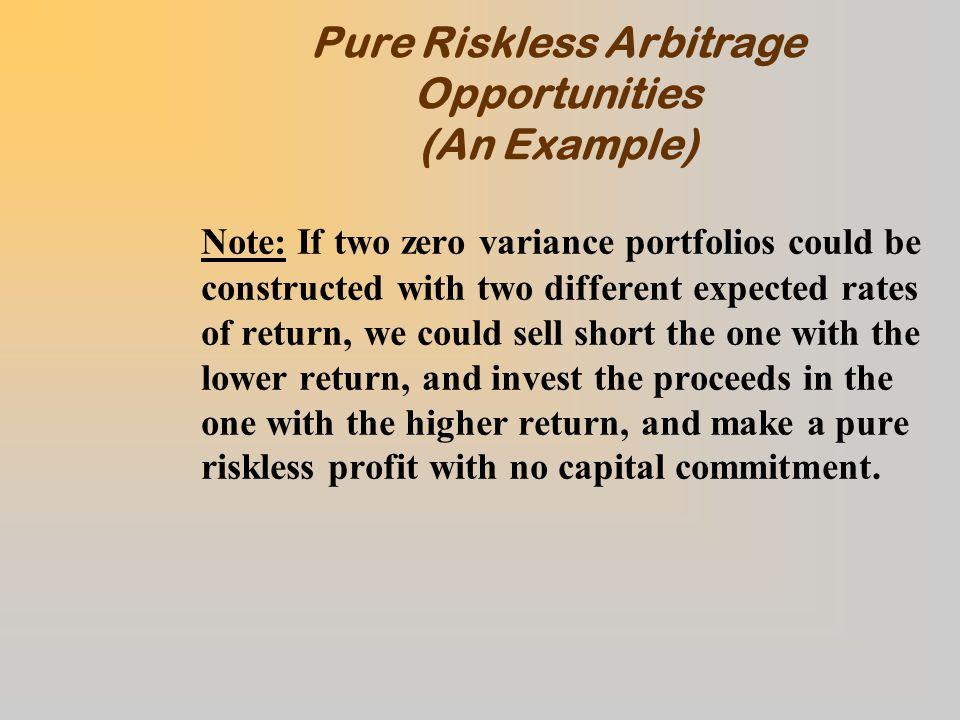 Pure Riskless Arbitrage Opportunities (An Example) Note: If two zero variance portfolios could be constructed with two different expected rates of return, we could sell short the one with the lower return, and invest the proceeds in the one with the higher return, and make a pure riskless profit with no capital commitment.