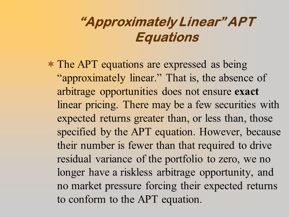 Approximately Linear APT Equations  The APT equations are expressed as being approximately linear. That is, the absence of arbitrage opportunities does not ensure exact linear pricing.