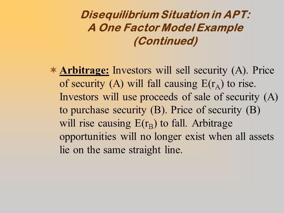 Disequilibrium Situation in APT: A One Factor Model Example (Continued)  Arbitrage: Investors will sell security (A).