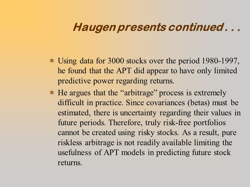 Haugen presents continued...  Using data for 3000 stocks over the period 1980-1997, he found that the APT did appear to have only limited predictive