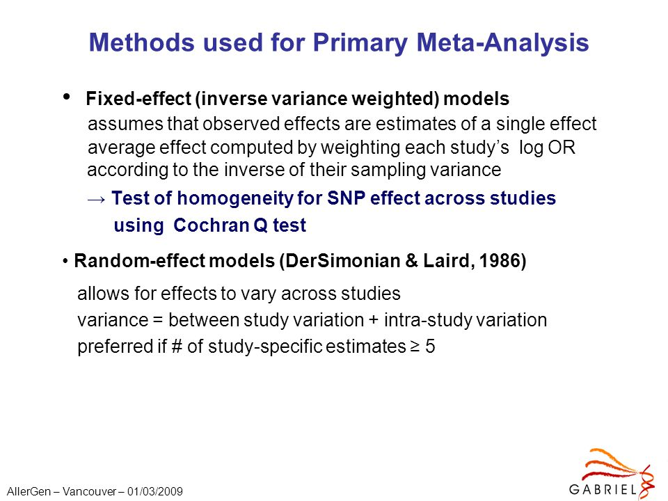 AllerGen – Vancouver – 01/03/2009 Methods used for Primary Meta-Analysis Fixed-effect (inverse variance weighted) models assumes that observed effects are estimates of a single effect average effect computed by weighting each study's log OR according to the inverse of their sampling variance → Test of homogeneity for SNP effect across studies using Cochran Q test Random-effect models (DerSimonian & Laird, 1986) allows for effects to vary across studies variance = between study variation + intra-study variation preferred if # of study-specific estimates ≥ 5