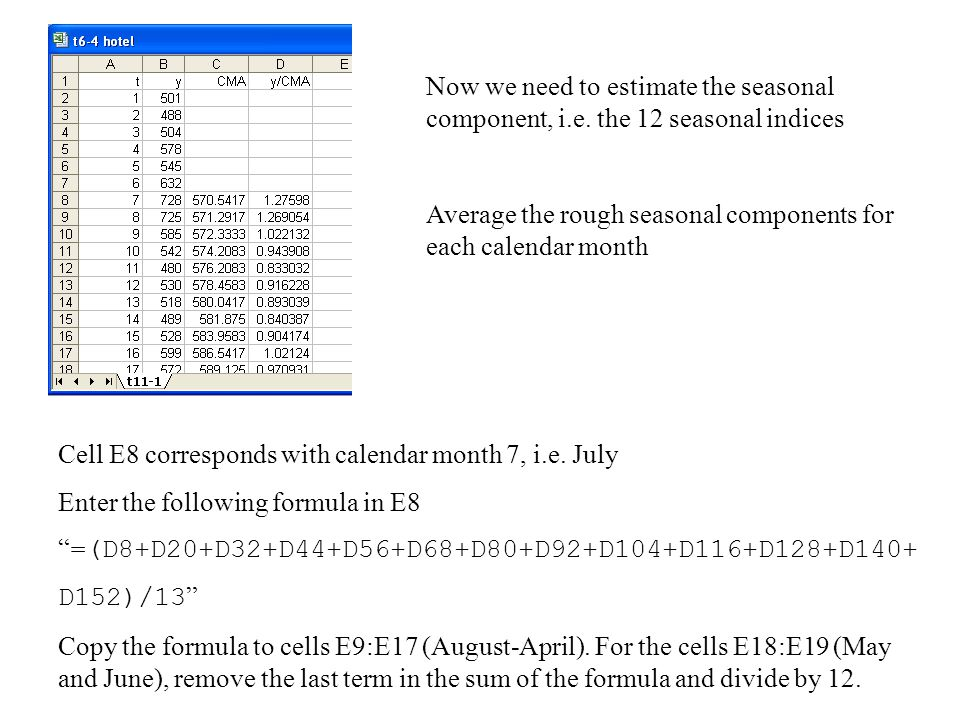 Now we need to estimate the seasonal component, i.e. the 12 seasonal indices Average the rough seasonal components for each calendar month Cell E8 cor