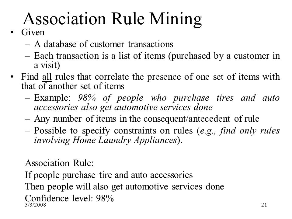 3/3/200821 Association Rule Mining Given –A database of customer transactions –Each transaction is a list of items (purchased by a customer in a visit) Find all rules that correlate the presence of one set of items with that of another set of items –Example: 98% of people who purchase tires and auto accessories also get automotive services done –Any number of items in the consequent/antecedent of rule –Possible to specify constraints on rules (e.g., find only rules involving Home Laundry Appliances).