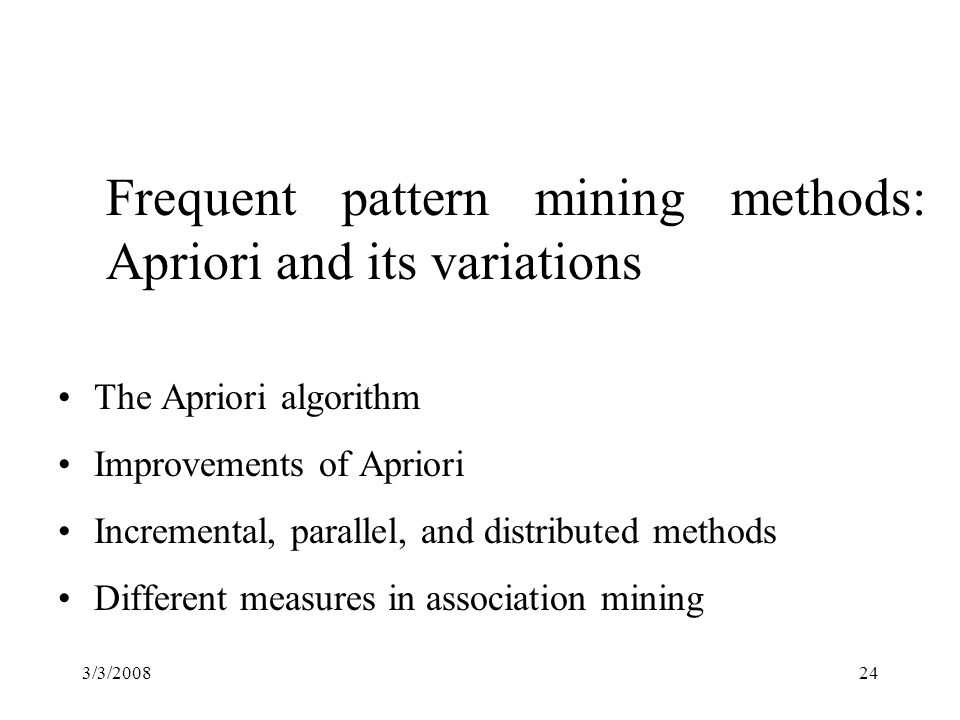 3/3/200824 Frequent pattern mining methods: Apriori and its variations The Apriori algorithm Improvements of Apriori Incremental, parallel, and distributed methods Different measures in association mining