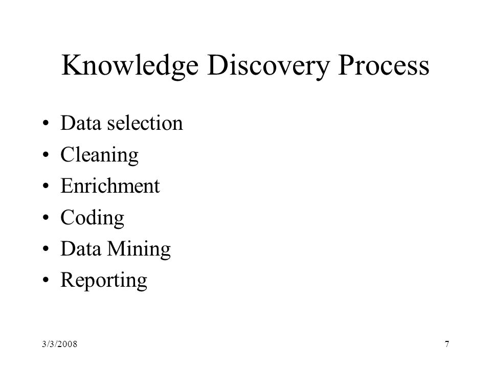 3/3/20087 Knowledge Discovery Process Data selection Cleaning Enrichment Coding Data Mining Reporting