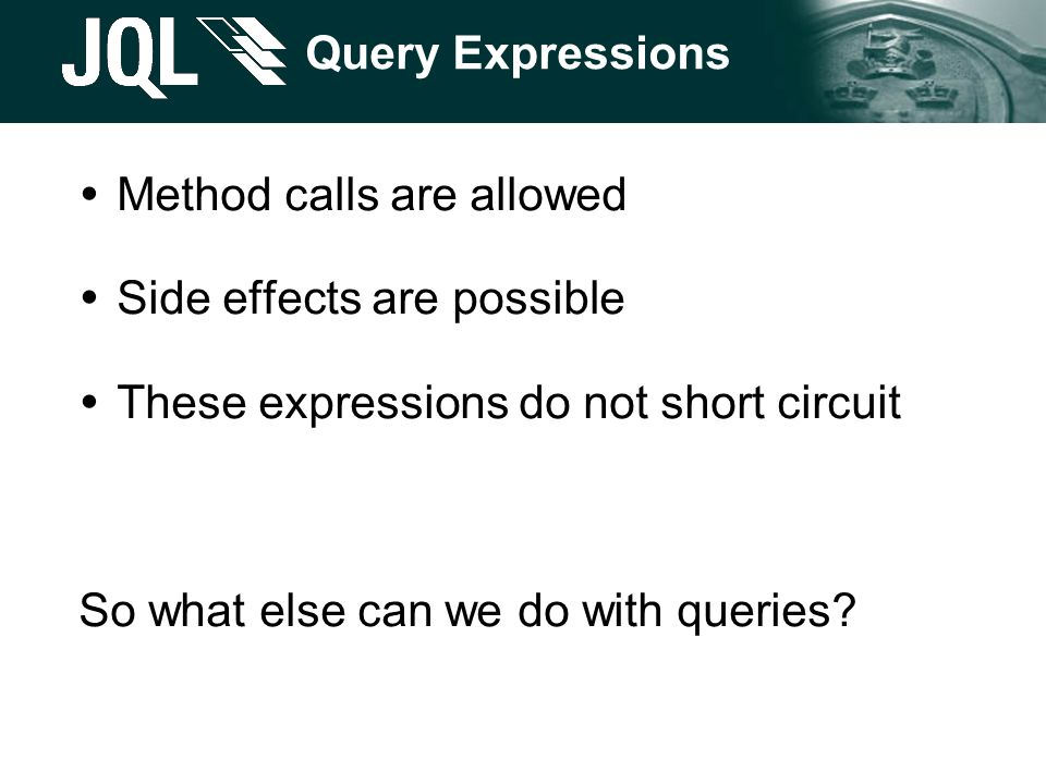 Query Expressions  Method calls are allowed  Side effects are possible  These expressions do not short circuit So what else can we do with queries?