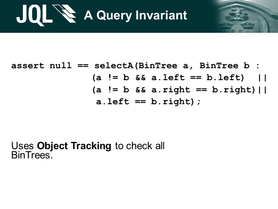 A Query Invariant assert null == selectA(BinTree a, BinTree b : (a != b && a.left == b.left) || (a != b && a.right == b.right)|| a.left == b.right); U