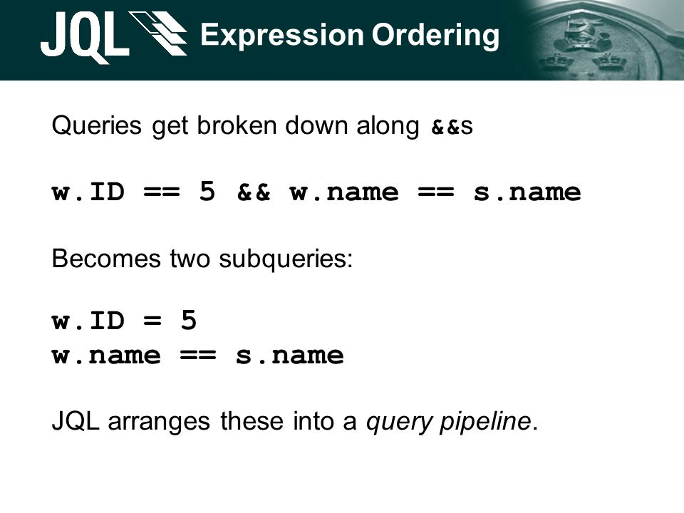 Expression Ordering Queries get broken down along &&s w.ID == 5 && w.name == s.name Becomes two subqueries: w.ID = 5 w.name == s.name JQL arranges these into a query pipeline.