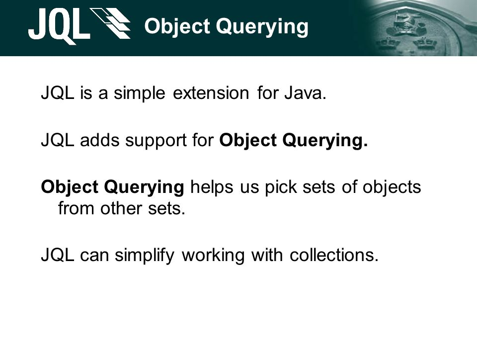 Object Querying JQL is a simple extension for Java. JQL adds support for Object Querying. Object Querying helps us pick sets of objects from other set