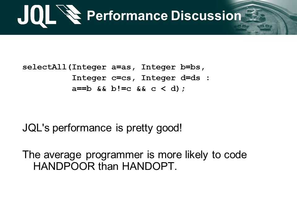 Performance Discussion selectAll(Integer a=as, Integer b=bs, Integer c=cs, Integer d=ds : a==b && b!=c && c < d); JQL s performance is pretty good.