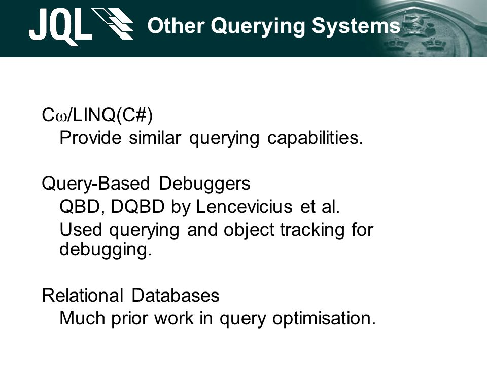 Other Querying Systems C ω /LINQ(C#) Provide similar querying capabilities. Query-Based Debuggers QBD, DQBD by Lencevicius et al. Used querying and ob