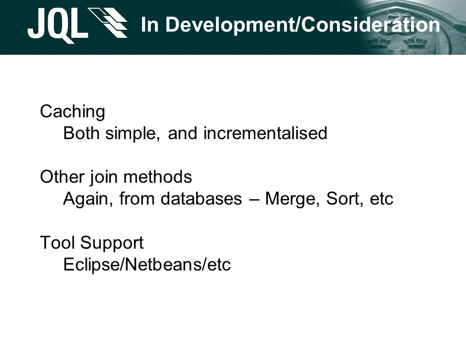 In Development/Consideration Caching Both simple, and incrementalised Other join methods Again, from databases – Merge, Sort, etc Tool Support Eclipse/Netbeans/etc