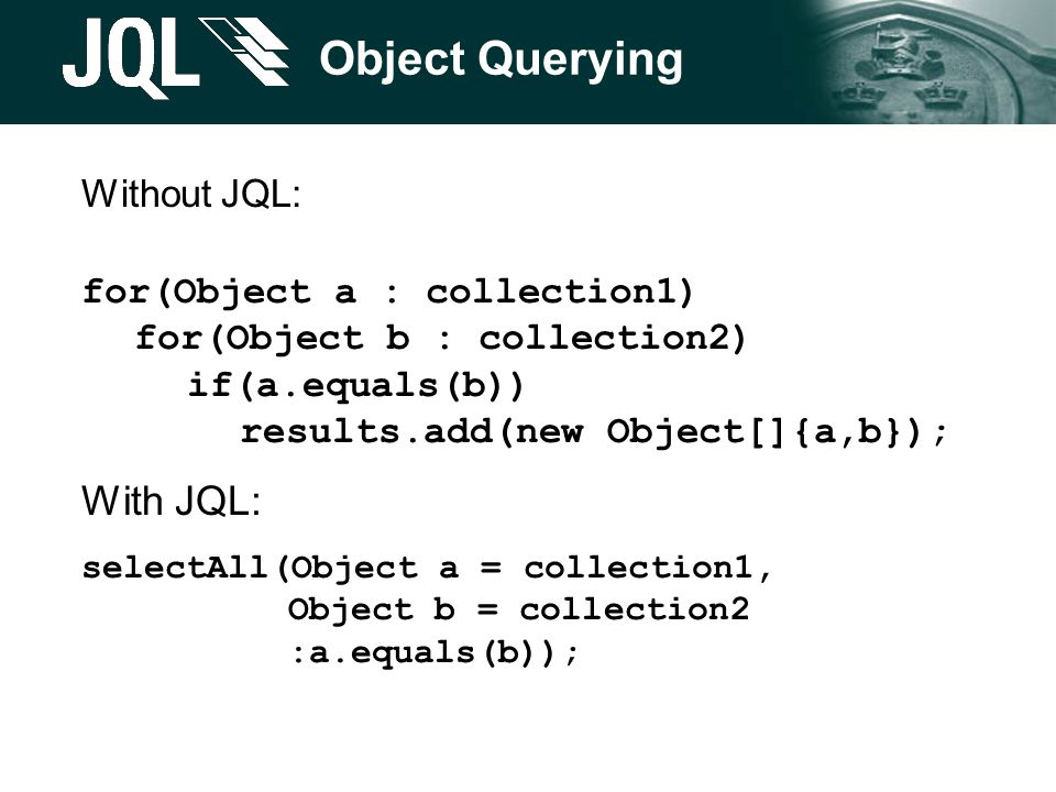 Object Querying Without JQL: for(Object a : collection1) for(Object b : collection2) if(a.equals(b)) results.add(new Object[]{a,b}); With JQL: selectAll(Object a = collection1, Object b = collection2 :a.equals(b));