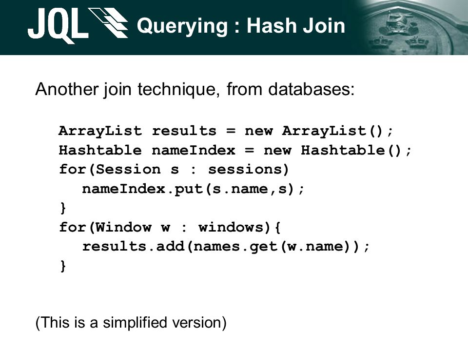 Querying : Hash Join Another join technique, from databases: ArrayList results = new ArrayList(); Hashtable nameIndex = new Hashtable(); for(Session s : sessions) nameIndex.put(s.name,s); } for(Window w : windows){ results.add(names.get(w.name)); } (This is a simplified version)