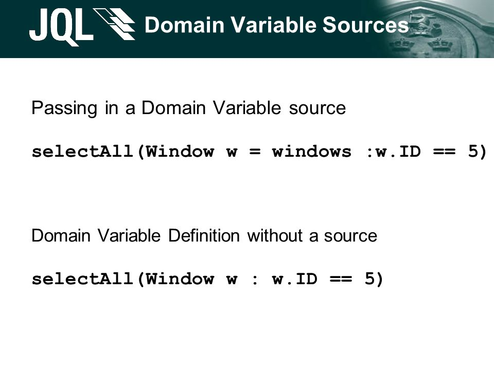 Domain Variable Sources Passing in a Domain Variable source selectAll(Window w = windows :w.ID == 5) Domain Variable Definition without a source selec