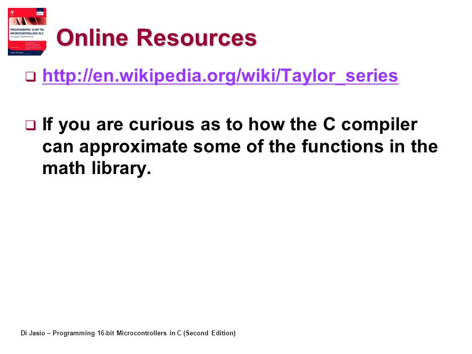 Di Jasio – Programming 16-bit Microcontrollers in C (Second Edition) Online Resources  http://en.wikipedia.org/wiki/Taylor_series http://en.wikipedia.org/wiki/Taylor_series  If you are curious as to how the C compiler can approximate some of the functions in the math library.