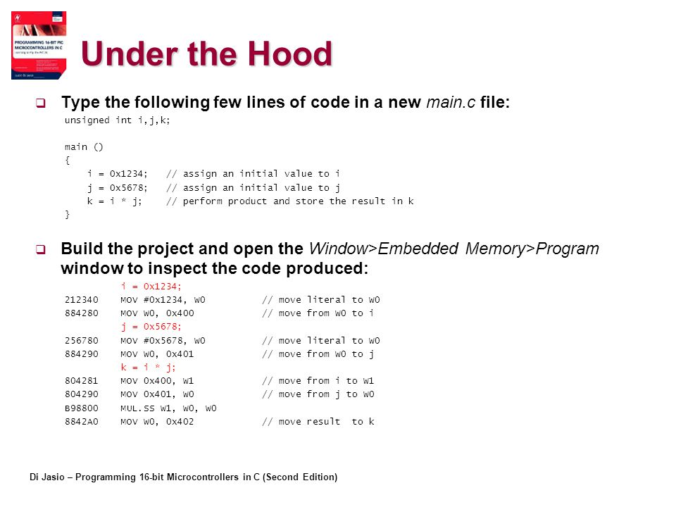 Di Jasio – Programming 16-bit Microcontrollers in C (Second Edition) Under the Hood  Type the following few lines of code in a new main.c file: unsigned int i,j,k; main () { i = 0x1234; // assign an initial value to i j = 0x5678; // assign an initial value to j k = i * j; // perform product and store the result in k }  Build the project and open the Window>Embedded Memory>Program window to inspect the code produced: i = 0x1234; 212340 MOV #0x1234, W0 // move literal to W0 884280 MOV W0, 0x400 // move from W0 to i j = 0x5678; 256780 MOV #0x5678, W0 // move literal to W0 884290 MOV W0, 0x401 // move from W0 to j k = i * j; 804281 MOV 0x400, W1 // move from i to W1 804290 MOV 0x401, W0 // move from j to W0 B98800 MUL.SS W1, W0, W0 8842A0 MOV W0, 0x402 // move result to k