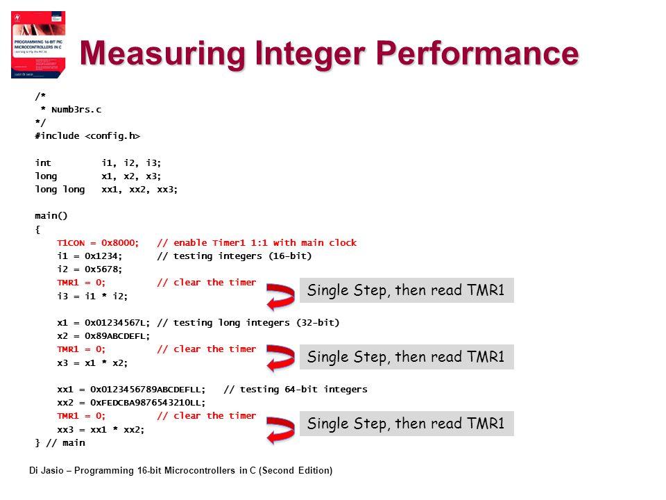 Di Jasio – Programming 16-bit Microcontrollers in C (Second Edition) Measuring Integer Performance /* * Numb3rs.c */ #include int i1, i2, i3; long x1, x2, x3; long long xx1, xx2, xx3; main() { T1CON = 0x8000; // enable Timer1 1:1 with main clock i1 = 0x1234; // testing integers (16-bit) i2 = 0x5678; TMR1 = 0; // clear the timer i3 = i1 * i2; x1 = 0x01234567L; // testing long integers (32-bit) x2 = 0x89ABCDEFL; TMR1 = 0; // clear the timer x3 = x1 * x2; xx1 = 0x0123456789ABCDEFLL; // testing 64-bit integers xx2 = 0xFEDCBA9876543210LL; TMR1 = 0; // clear the timer xx3 = xx1 * xx2; } // main Single Step, then read TMR1