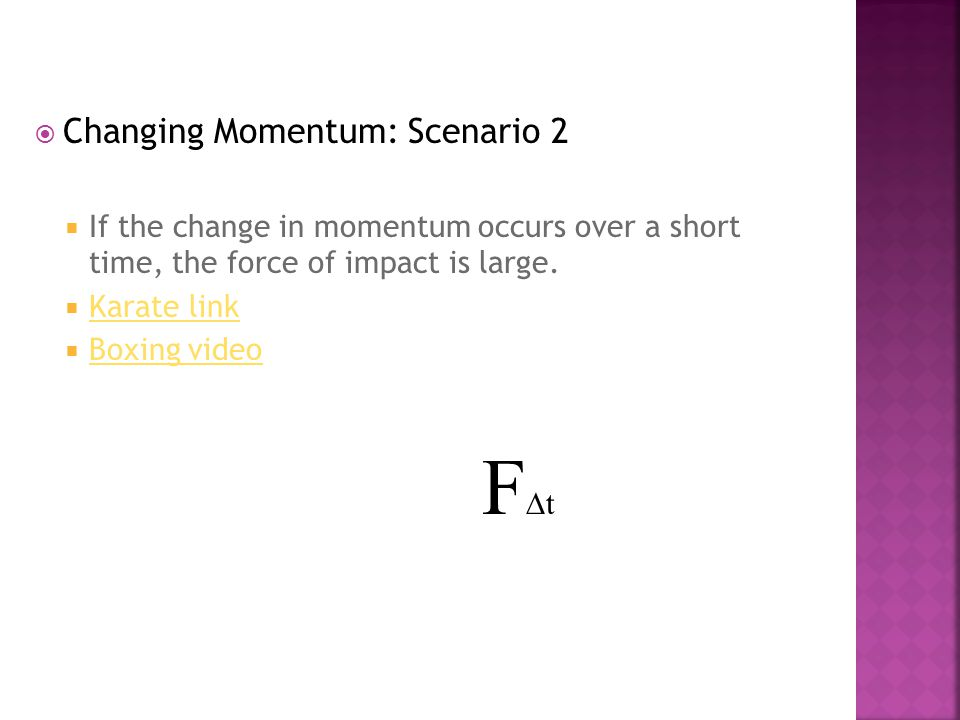  Changing Momentum: Scenario 1  if you want to decrease a large momentum, you can have the force applied for a longer time. If the change in momentu