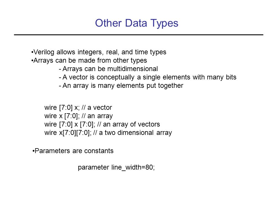 Other Data Types Verilog allows integers, real, and time types Arrays can be made from other types - Arrays can be multidimensional - A vector is conc