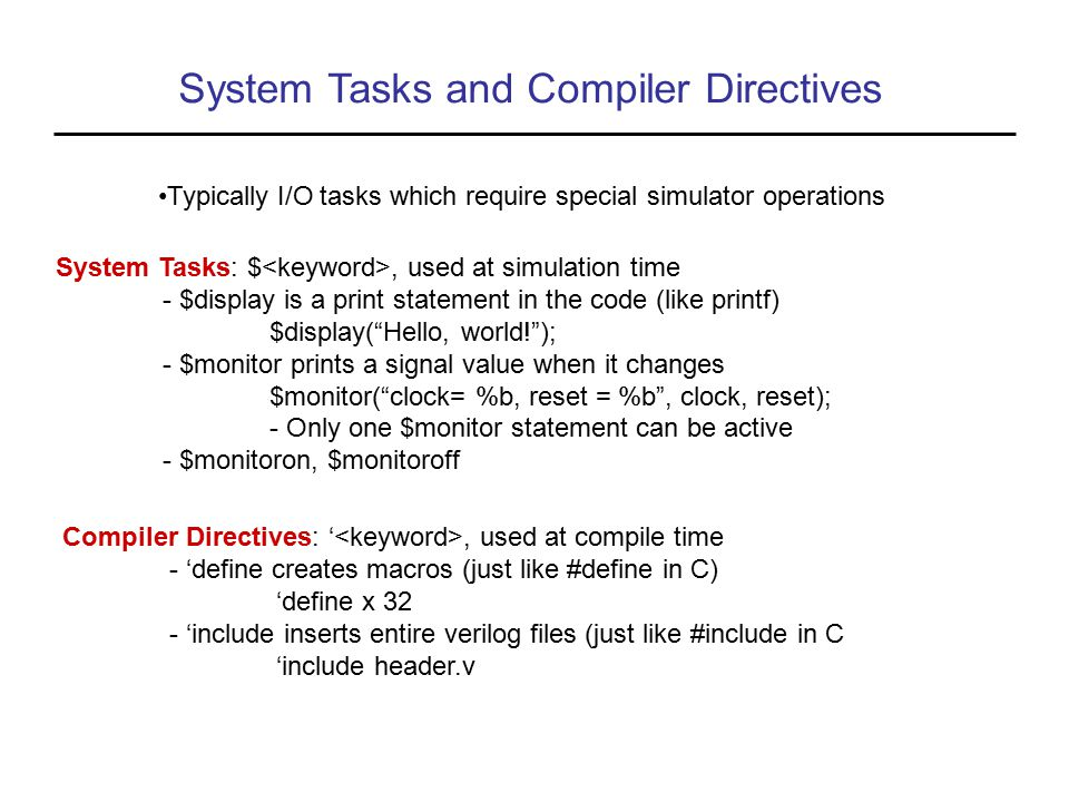 System Tasks and Compiler Directives Typically I/O tasks which require special simulator operations System Tasks: $, used at simulation time - $display is a print statement in the code (like printf) $display( Hello, world! ); - $monitor prints a signal value when it changes $monitor( clock= %b, reset = %b , clock, reset); - Only one $monitor statement can be active - $monitoron, $monitoroff Compiler Directives: ', used at compile time - 'define creates macros (just like #define in C) 'define x 32 - 'include inserts entire verilog files (just like #include in C 'include header.v