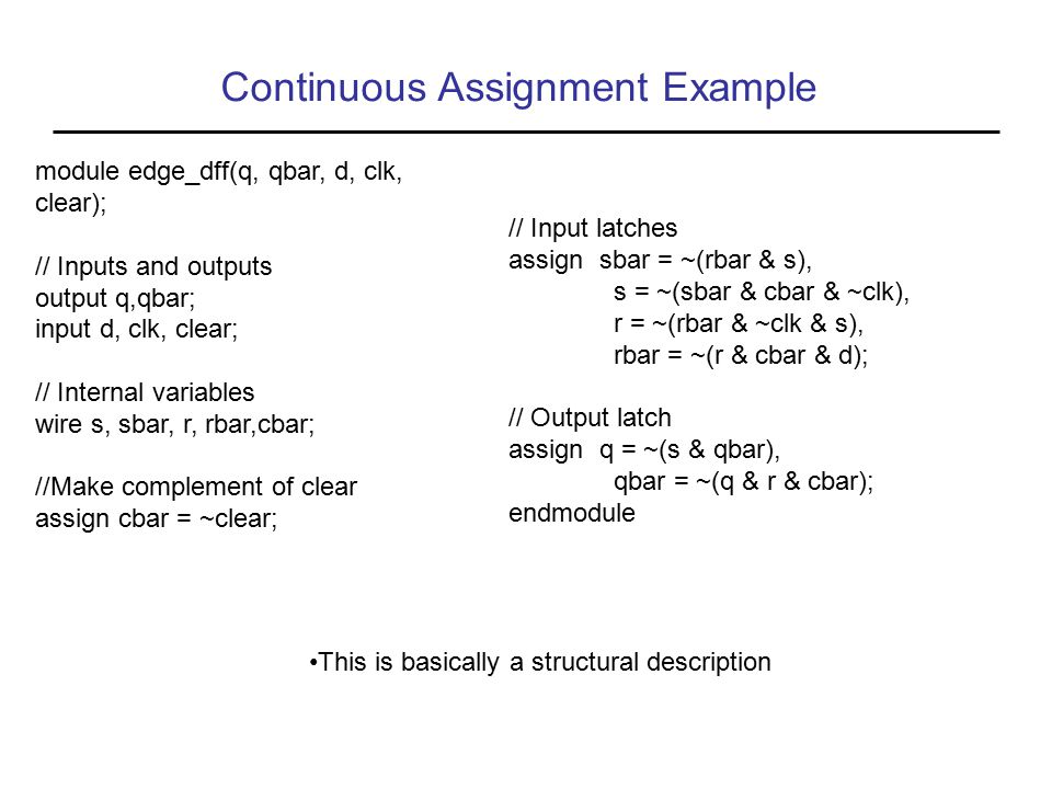 Continuous Assignment Example module edge_dff(q, qbar, d, clk, clear); // Inputs and outputs output q,qbar; input d, clk, clear; // Internal variables wire s, sbar, r, rbar,cbar; //Make complement of clear assign cbar = ~clear; // Input latches assign sbar = ~(rbar & s), s = ~(sbar & cbar & ~clk), r = ~(rbar & ~clk & s), rbar = ~(r & cbar & d); // Output latch assign q = ~(s & qbar), qbar = ~(q & r & cbar); endmodule This is basically a structural description