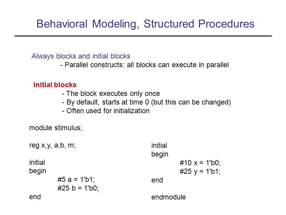 Behavioral Modeling, Structured Procedures Initial blocks - The block executes only once - By default, starts at time 0 (but this can be changed) - Often used for initialization Always blocks and initial blocks - Parallel constructs: all blocks can execute in parallel module stimulus; reg x,y, a,b, m; initial begin #5 a = 1 b1; #25 b = 1 b0; end initial begin #10 x = 1 b0; #25 y = 1 b1; end endmodule