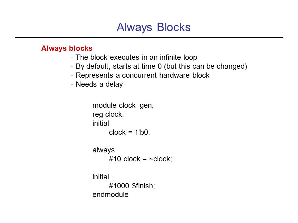 Always Blocks Always blocks - The block executes in an infinite loop - By default, starts at time 0 (but this can be changed) - Represents a concurrent hardware block - Needs a delay module clock_gen; reg clock; initial clock = 1 b0; always #10 clock = ~clock; initial #1000 $finish; endmodule