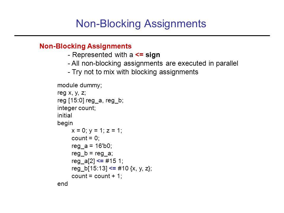Non-Blocking Assignments - Represented with a <= sign - All non-blocking assignments are executed in parallel - Try not to mix with blocking assignments module dummy; reg x, y, z; reg [15:0] reg_a, reg_b; integer count; initial begin x = 0; y = 1; z = 1; count = 0; reg_a = 16 b0; reg_b = reg_a; reg_a[2] <= #15 1; reg_b[15:13] <= #10 {x, y, z}; count = count + 1; end