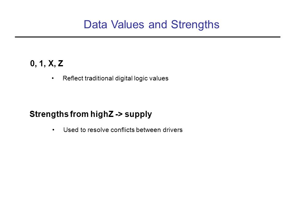 Data Values and Strengths 0, 1, X, Z Reflect traditional digital logic values Strengths from highZ -> supply Used to resolve conflicts between drivers