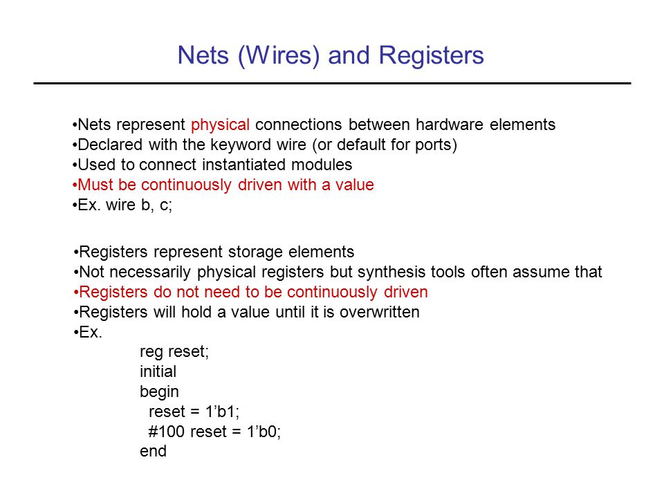 Nets (Wires) and Registers Nets represent physical connections between hardware elements Declared with the keyword wire (or default for ports) Used to connect instantiated modules Must be continuously driven with a value Ex.