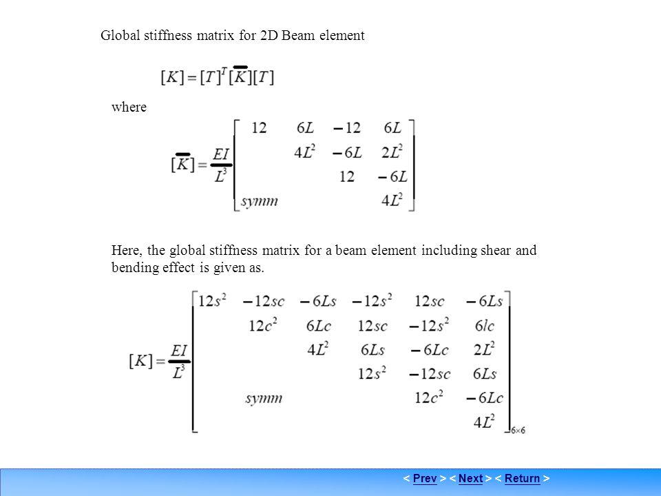 PrevNextReturn Element coordinate sys. Global stiffness matrix for 2D Beam element where Here, the global stiffness matrix for a beam element includin